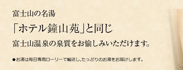 富士山の名湯「ホテル鐘山苑」と同じ富士山温泉の泉質をお愉しみいただけます。●お湯は毎日専用ローリーで輸送し,たっぷりのお湯をお届けします。