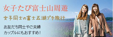 女子たび富士山周遊 女子同士の富士五湖プチ旅行 お友だち同士やご夫婦 カップルにもおすすめ!